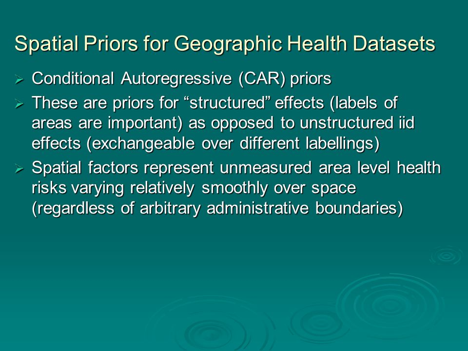 Spatial Priors for Geographic Health Datasets  Conditional Autoregressive (CAR) priors  These are priors for structured effects (labels of areas are important) as opposed to unstructured iid effects (exchangeable over different labellings)  Spatial factors represent unmeasured area level health risks varying relatively smoothly over space (regardless of arbitrary administrative boundaries)