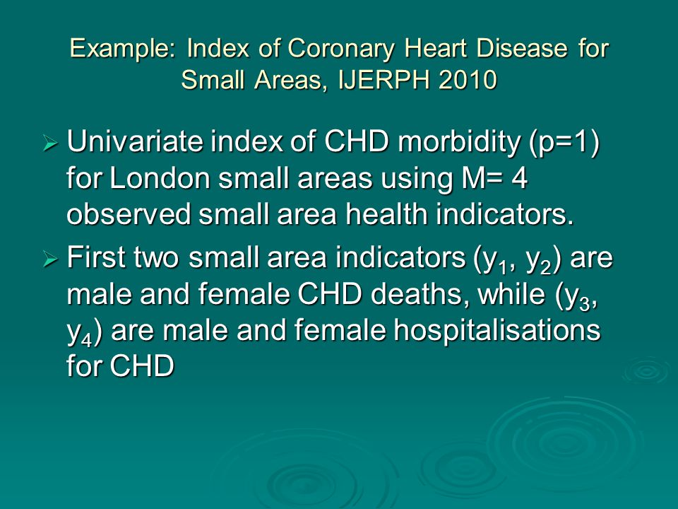 Example: Index of Coronary Heart Disease for Small Areas, IJERPH 2010  Univariate index of CHD morbidity (p=1) for London small areas using M= 4 observed small area health indicators.
