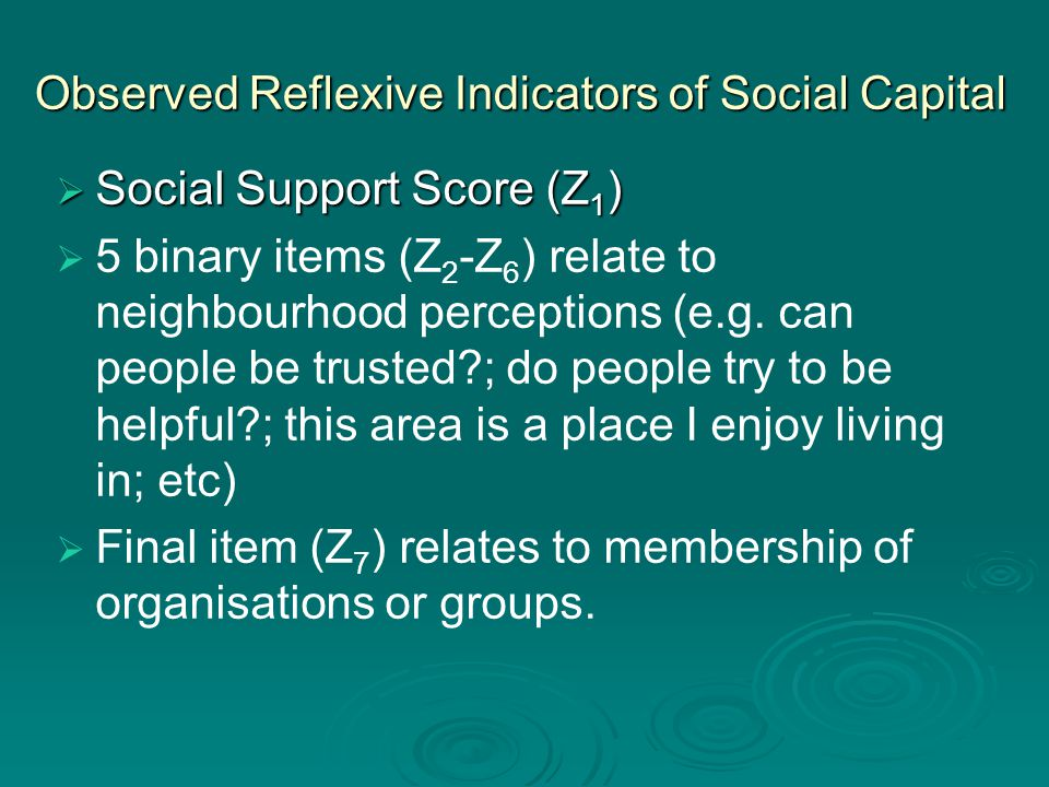 Observed Reflexive Indicators of Social Capital  Social Support Score (Z 1 )   5 binary items (Z 2 -Z 6 ) relate to neighbourhood perceptions (e.g.