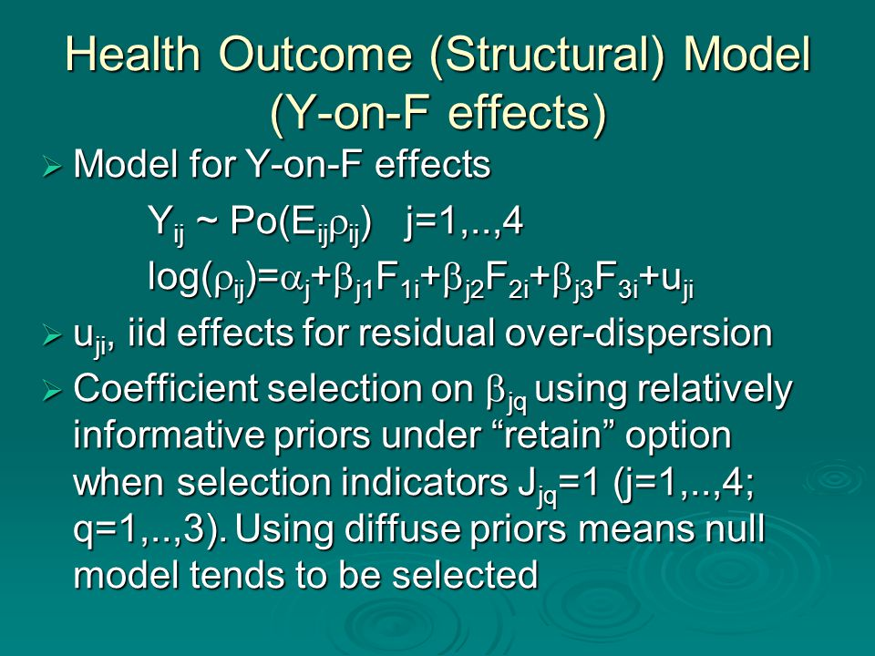 Health Outcome (Structural) Model (Y-on-F effects)  Model for Y-on-F effects Y ij ~ Po(E ij  ij ) j=1,..,4 Y ij ~ Po(E ij  ij ) j=1,..,4 log(  ij )=  j +  j1 F 1i +  j2 F 2i +  j3 F 3i +u ji log(  ij )=  j +  j1 F 1i +  j2 F 2i +  j3 F 3i +u ji  u ji, iid effects for residual over-dispersion  Coefficient selection on  jq using relatively informative priors under retain option when selection indicators J jq =1 (j=1,..,4; q=1,..,3).