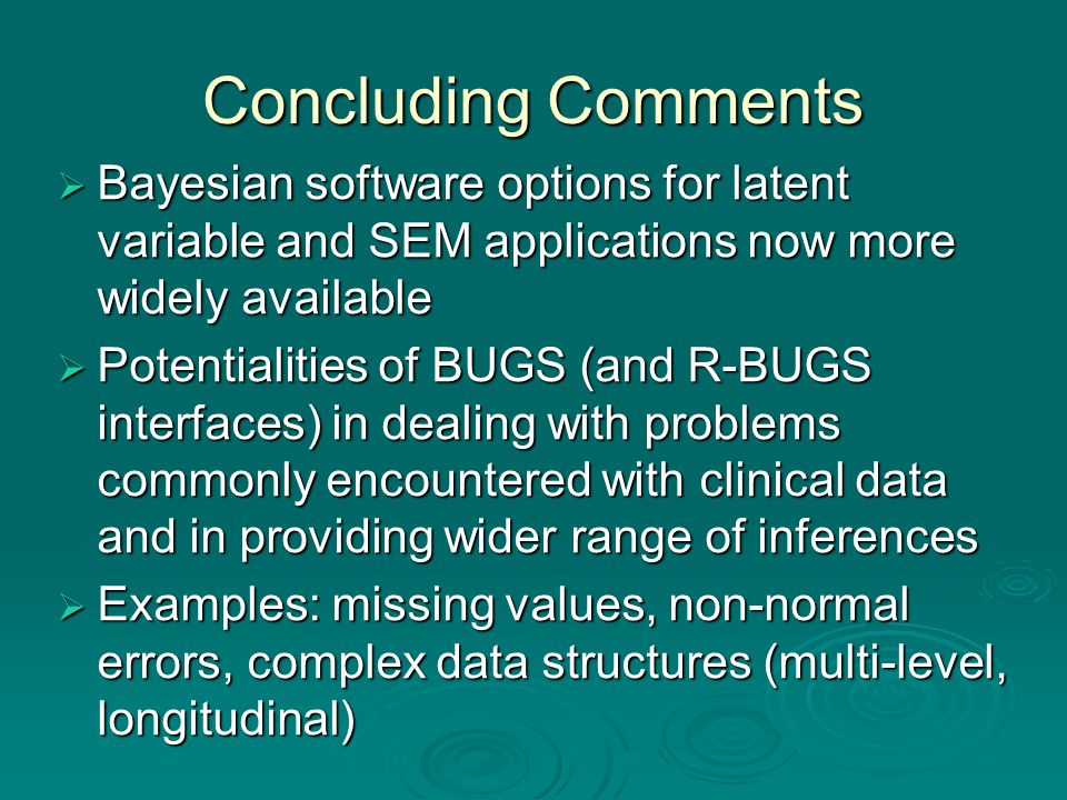 Concluding Comments  Bayesian software options for latent variable and SEM applications now more widely available  Potentialities of BUGS (and R-BUGS interfaces) in dealing with problems commonly encountered with clinical data and in providing wider range of inferences  Examples: missing values, non-normal errors, complex data structures (multi-level, longitudinal)
