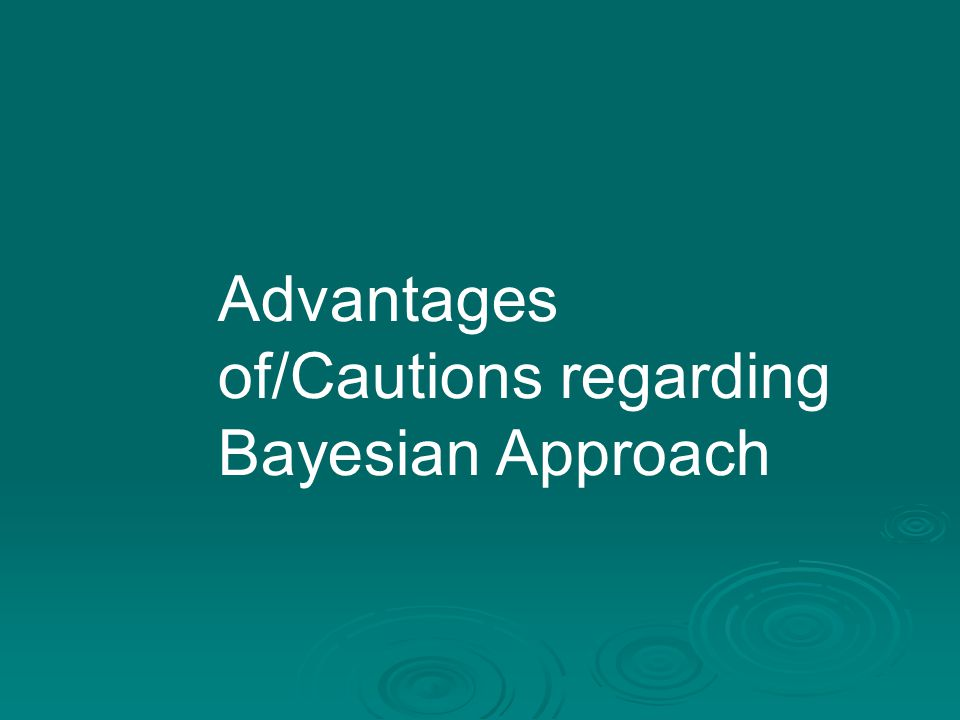 Advantages of/Cautions regarding Bayesian Approach