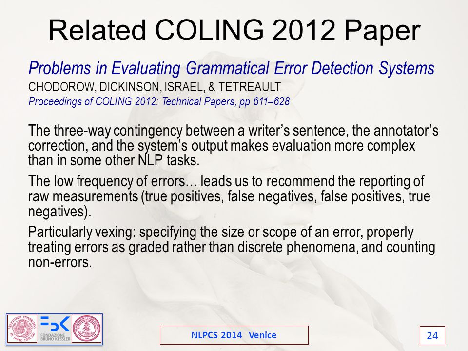 NLPCS 2014 Venice 24 Related COLING 2012 Paper Problems in Evaluating Grammatical Error Detection Systems CHODOROW, DICKINSON, ISRAEL, & TETREAULT Proceedings of COLING 2012: Technical Papers, pp 611–628 The three-way contingency between a writer's sentence, the annotator's correction, and the system's output makes evaluation more complex than in some other NLP tasks.