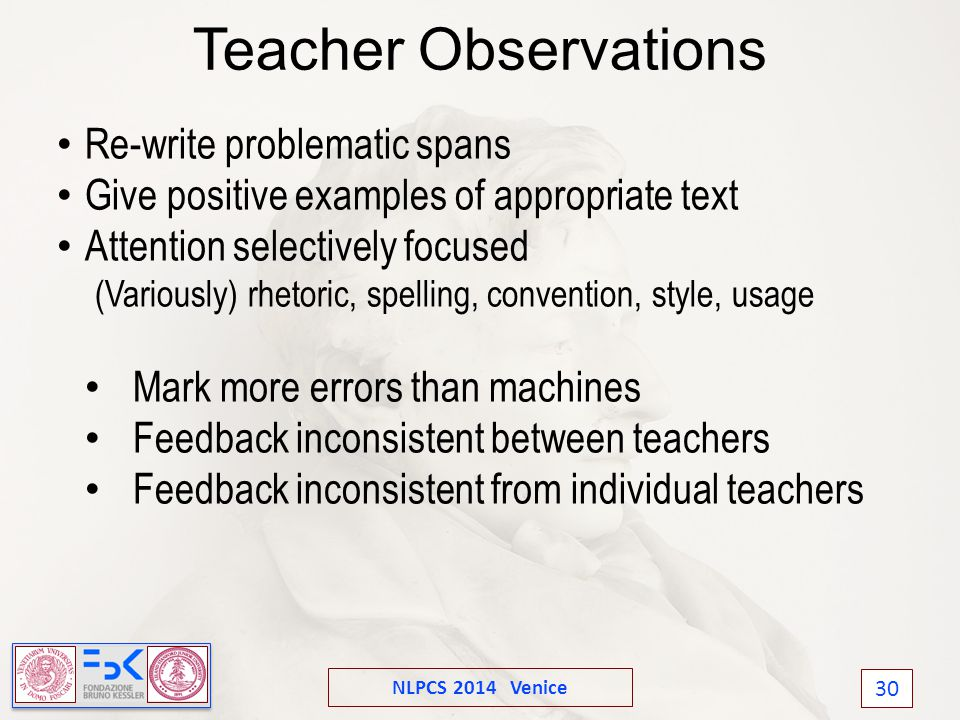 NLPCS 2014 Venice 30 Teacher Observations Re-write problematic spans Give positive examples of appropriate text Attention selectively focused (Variously) rhetoric, spelling, convention, style, usage Mark more errors than machines Feedback inconsistent between teachers Feedback inconsistent from individual teachers