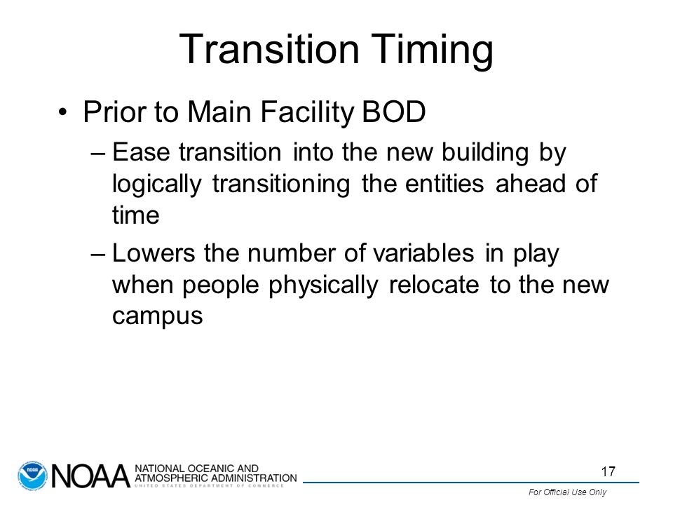 For Official Use Only Transition Timing Prior to Main Facility BOD –Ease transition into the new building by logically transitioning the entities ahead of time –Lowers the number of variables in play when people physically relocate to the new campus 17