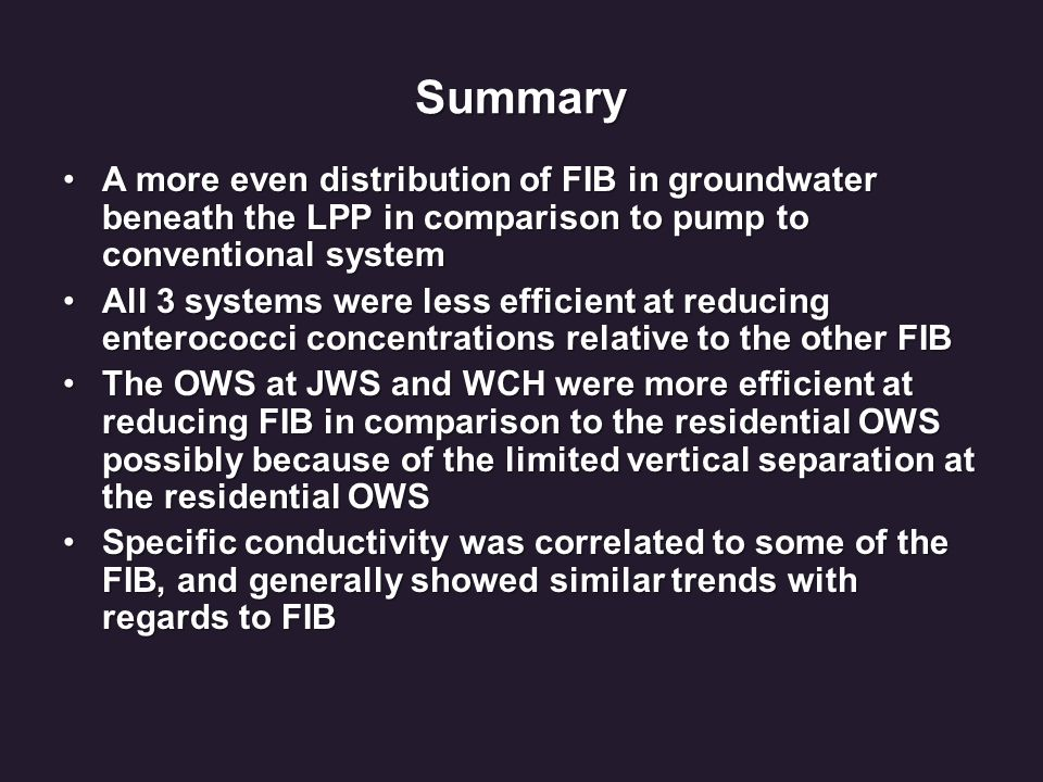Summary A more even distribution of FIB in groundwater beneath the LPP in comparison to pump to conventional systemA more even distribution of FIB in groundwater beneath the LPP in comparison to pump to conventional system All 3 systems were less efficient at reducing enterococci concentrations relative to the other FIBAll 3 systems were less efficient at reducing enterococci concentrations relative to the other FIB The OWS at JWS and WCH were more efficient at reducing FIB in comparison to the residential OWS possibly because of the limited vertical separation at the residential OWSThe OWS at JWS and WCH were more efficient at reducing FIB in comparison to the residential OWS possibly because of the limited vertical separation at the residential OWS Specific conductivity was correlated to some of the FIB, and generally showed similar trends with regards to FIBSpecific conductivity was correlated to some of the FIB, and generally showed similar trends with regards to FIB