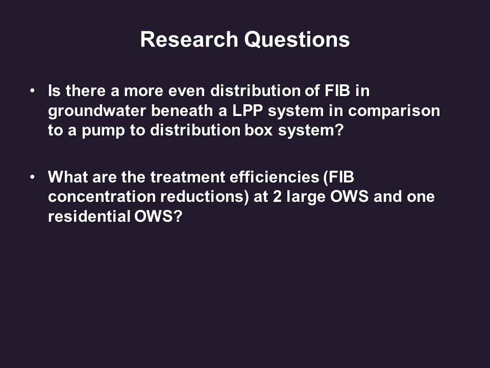 Research Questions Is there a more even distribution of FIB in groundwater beneath a LPP system in comparison to a pump to distribution box system?Is