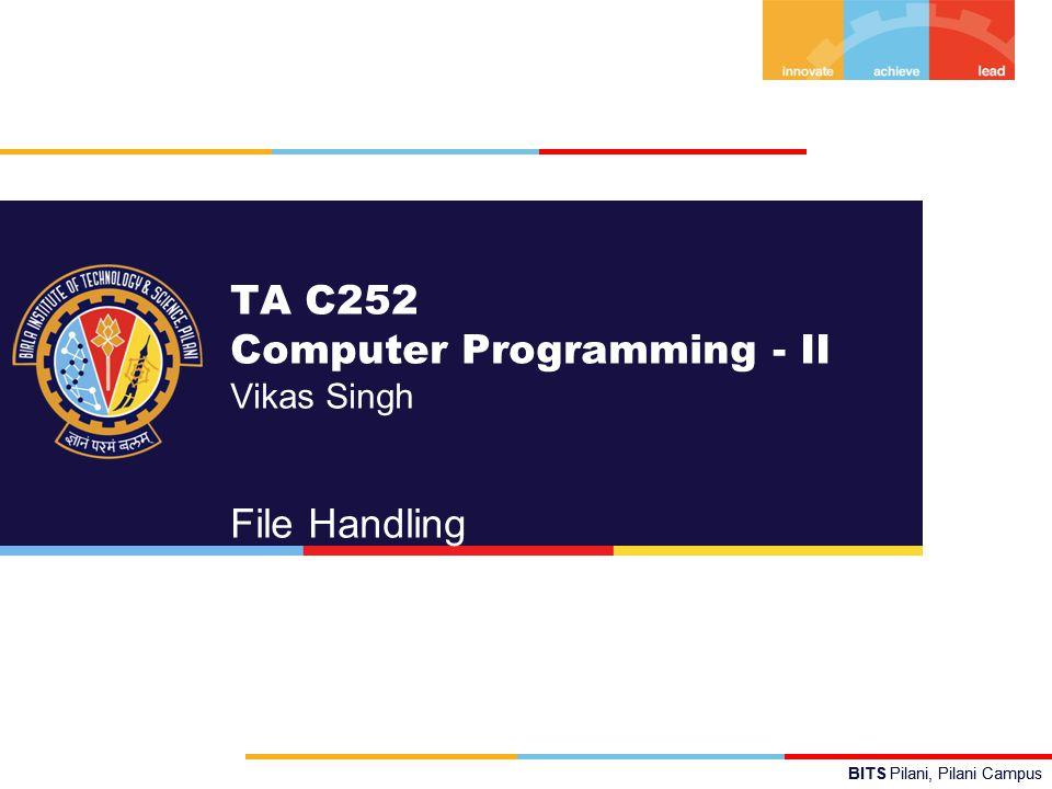 BITS Pilani, Pilani Campus TA C252 Computer Programming - II Vikas Singh File Handling