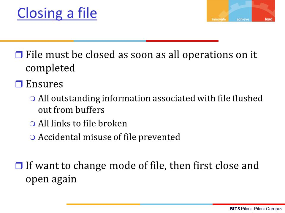 BITS Pilani, Pilani Campus Closing a file r File must be closed as soon as all operations on it completed r Ensures m All outstanding information associated with file flushed out from buffers m All links to file broken m Accidental misuse of file prevented r If want to change mode of file, then first close and open again