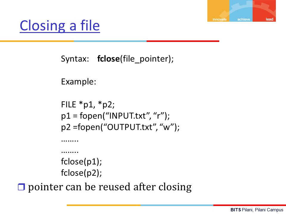 BITS Pilani, Pilani Campus Closing a file r pointer can be reused after closing Syntax: fclose(file_pointer); Example: FILE *p1, *p2; p1 = fopen( INPUT.txt , r ); p2 =fopen( OUTPUT.txt , w ); ……..