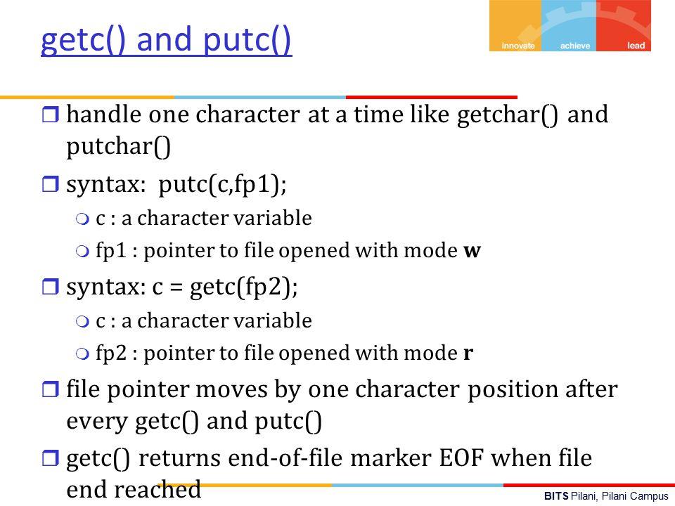 BITS Pilani, Pilani Campus getc() and putc() r handle one character at a time like getchar() and putchar() r syntax: putc(c,fp1); m c : a character va