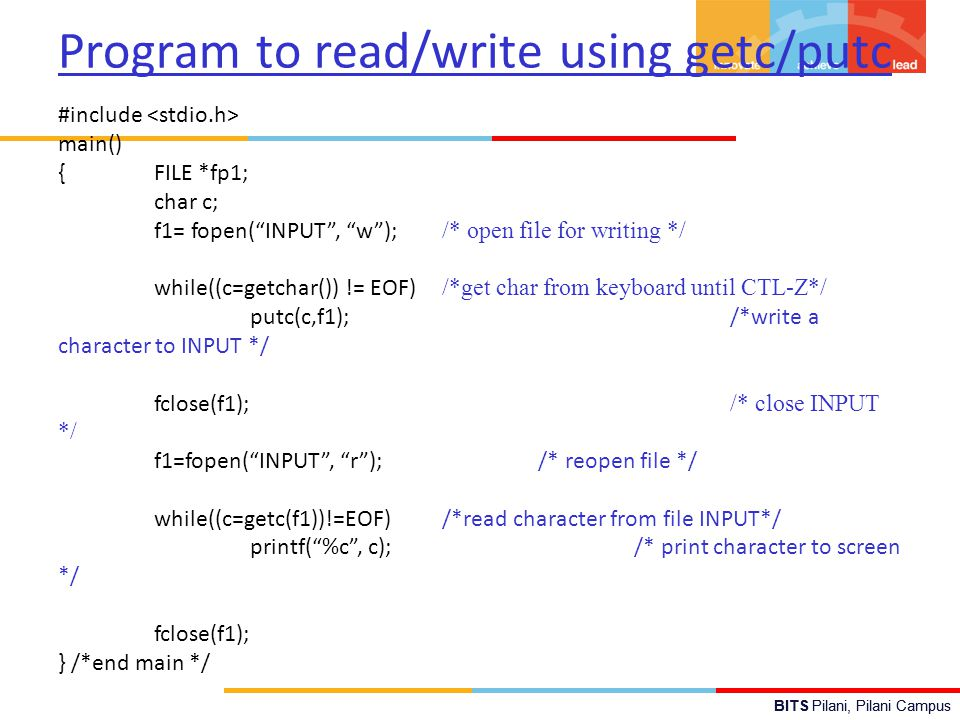 "BITS Pilani, Pilani Campus Program to read/write using getc/putc #include main() {FILE *fp1; char c; f1= fopen(""INPUT"", ""w""); /* open file for writing"