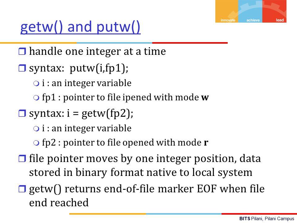 BITS Pilani, Pilani Campus C program using getw, putw,fscanf, fprintf #include main() { int i,sum1=0; FILE *f1; /* open files */ f1 = fopen( int_data.bin , w ); /* write integers to files in binary and text format*/ for(i=10;i<15;i++) putw(i,f1); fclose(f1); f1 = fopen( int_data.bin , r ); while((i=getw(f1))!=EOF) { sum1+=i; printf( binary file: i=%d\n ,i); } /* end while getw */ printf( binary sum=%d,sum1); fclose(f1); } #include main() { int i, sum2=0; FILE *f2; /* open files */ f2 = fopen( int_data.txt , w ); /* write integers to files in binary and text format*/ for(i=10;i<15;i++) printf(f2, %d\n ,i); fclose(f2); f2 = fopen( int_data.txt , r ); while(fscanf(f2, %d ,&i)!=EOF) { sum2+=i; printf( text file: i=%d\n ,i); } /*end while fscanf*/ printf( text sum=%d\n ,sum2); fclose(f2); }