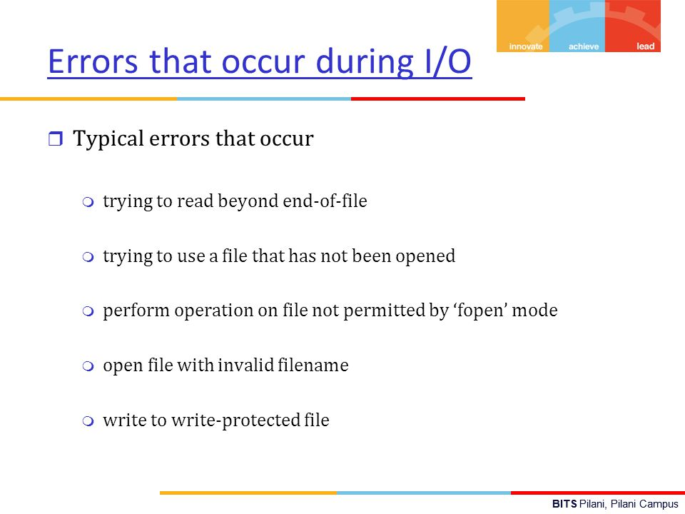 BITS Pilani, Pilani Campus Errors that occur during I/O r Typical errors that occur m trying to read beyond end-of-file m trying to use a file that has not been opened m perform operation on file not permitted by 'fopen' mode m open file with invalid filename m write to write-protected file