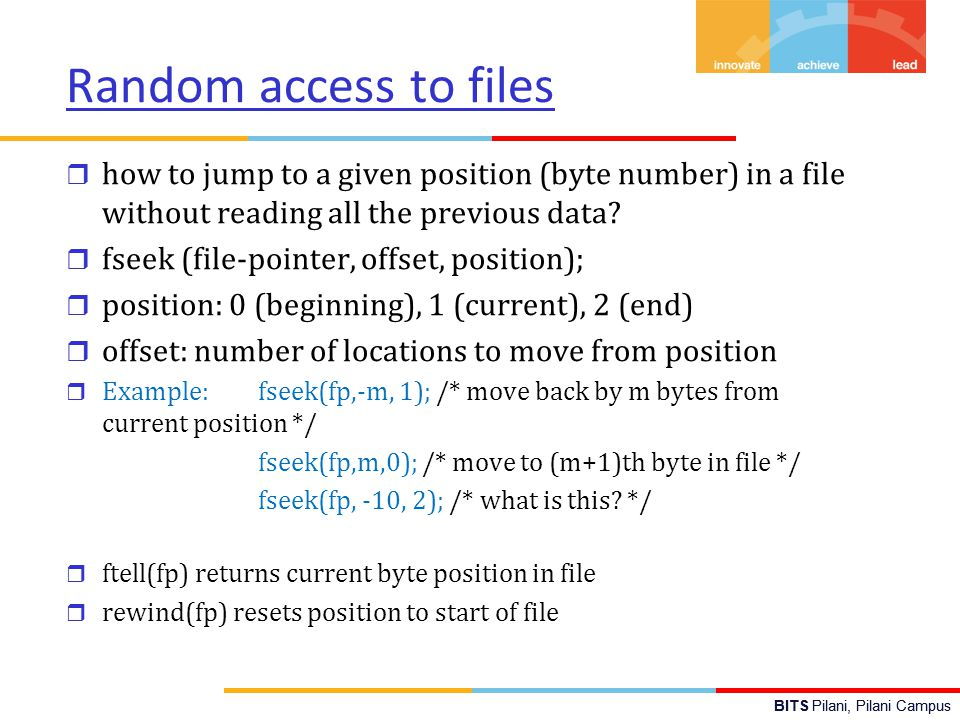 BITS Pilani, Pilani Campus Random access to files r how to jump to a given position (byte number) in a file without reading all the previous data.