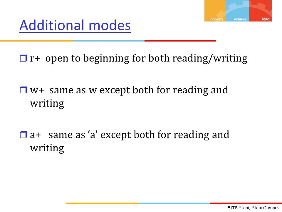 BITS Pilani, Pilani Campus Additional modes r r+ open to beginning for both reading/writing r w+ same as w except both for reading and writing r a+ same as 'a' except both for reading and writing