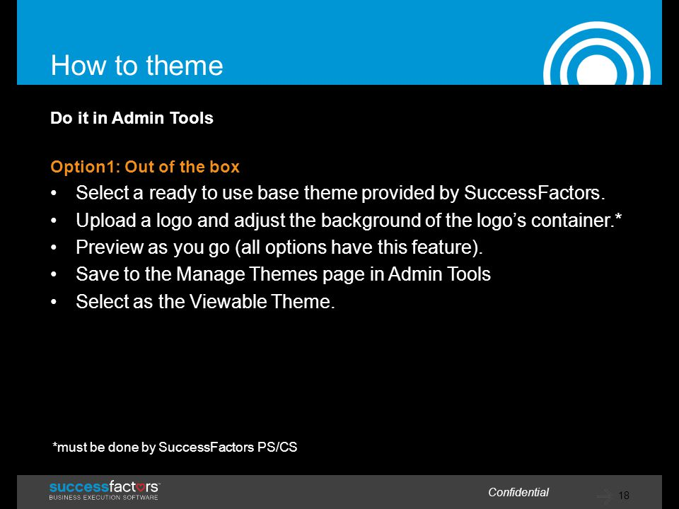 18 Confidential How to theme Do it in Admin Tools Option1: Out of the box Select a ready to use base theme provided by SuccessFactors.