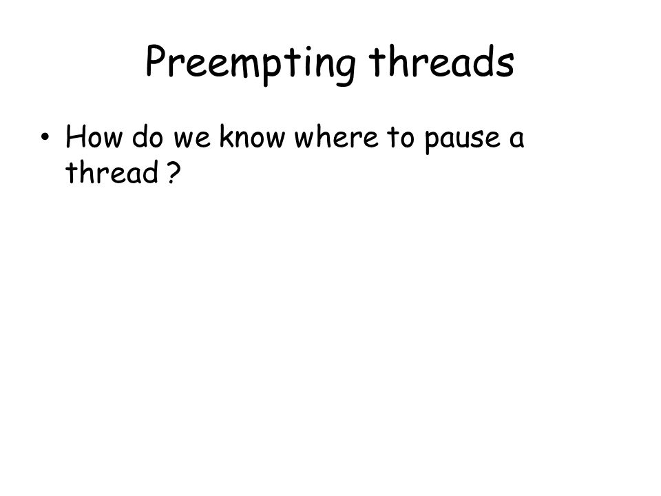 Preempting threads How do we know where to pause a thread