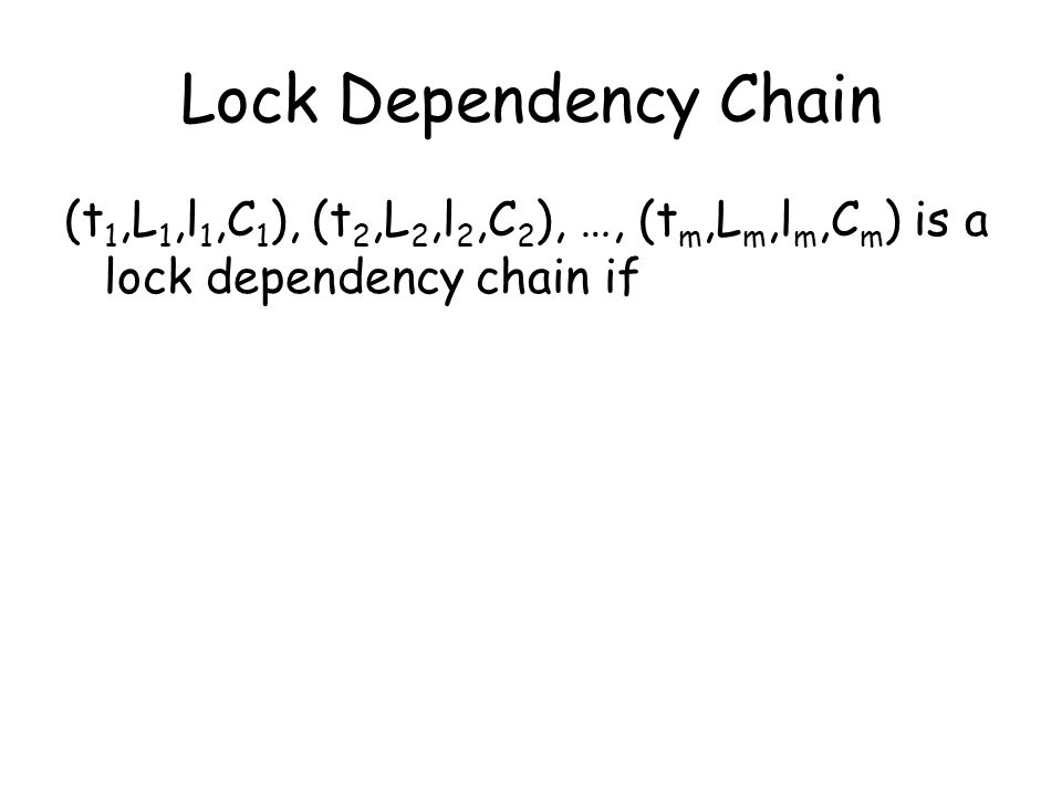 Lock Dependency Chain (t 1,L 1,l 1,C 1 ), (t 2,L 2,l 2,C 2 ), …, (t m,L m,l m,C m ) is a lock dependency chain if