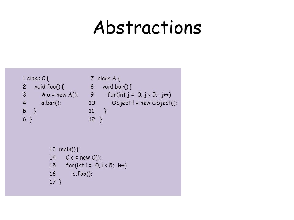 Abstractions 7 class A { 8 void bar() { 9 for(int j = 0; j < 5; j++) 10 Object l = new Object(); 11 } 12 } 1 class C { 2 void foo() { 3 A a = new A(); 4 a.bar(); 5} 6 } 13 main() { 14 C c = new C(); 15 for(int i = 0; i < 5; i++) 16 c.foo(); 17 }