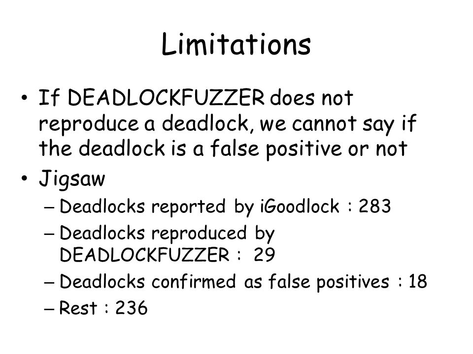 Limitations If DEADLOCKFUZZER does not reproduce a deadlock, we cannot say if the deadlock is a false positive or not Jigsaw – Deadlocks reported by iGoodlock : 283 – Deadlocks reproduced by DEADLOCKFUZZER : 29 – Deadlocks confirmed as false positives : 18 – Rest : 236