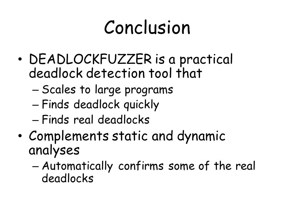 Conclusion DEADLOCKFUZZER is a practical deadlock detection tool that – Scales to large programs – Finds deadlock quickly – Finds real deadlocks Complements static and dynamic analyses – Automatically confirms some of the real deadlocks