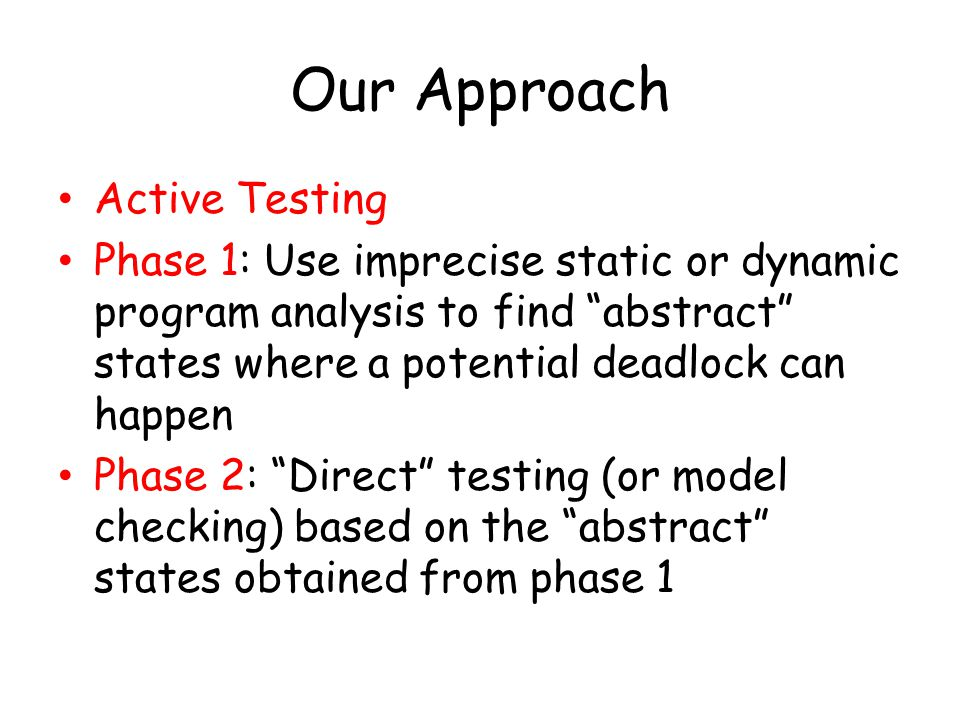 Our Approach Active Testing Phase 1: Use imprecise static or dynamic program analysis to find abstract states where a potential deadlock can happen Phase 2: Direct testing (or model checking) based on the abstract states obtained from phase 1