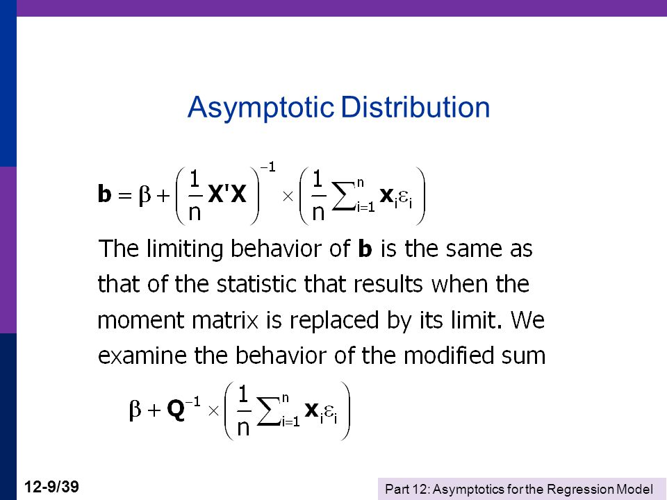 Part 12: Asymptotics for the Regression Model 12-20/39 Building the Wald Statistic-1 Suppose that the same normal distribution assumptions hold, but instead of the parameter matrix  we do the computation using a matrix S n which has the property plim S n = .