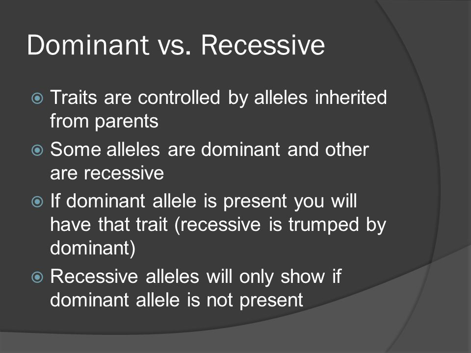 Dominant vs. Recessive  Traits are controlled by alleles inherited from parents  Some alleles are dominant and other are recessive  If dominant all