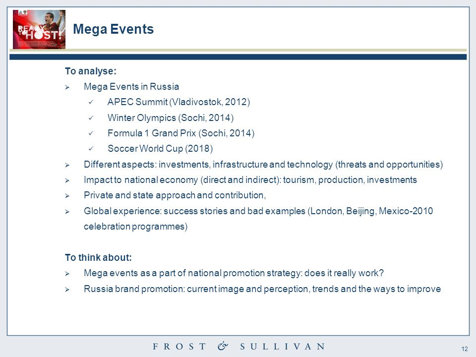 12 Mega Events To analyse:  Mega Events in Russia APEC Summit (Vladivostok, 2012) Winter Olympics (Sochi, 2014) Formula 1 Grand Prix (Sochi, 2014) Soccer World Cup (2018)  Different aspects: investments, infrastructure and technology (threats and opportunities)  Impact to national economy (direct and indirect): tourism, production, investments  Private and state approach and contribution,  Global experience: success stories and bad examples (London, Beijing, Mexico-2010 celebration programmes) To think about:  Mega events as a part of national promotion strategy: does it really work.