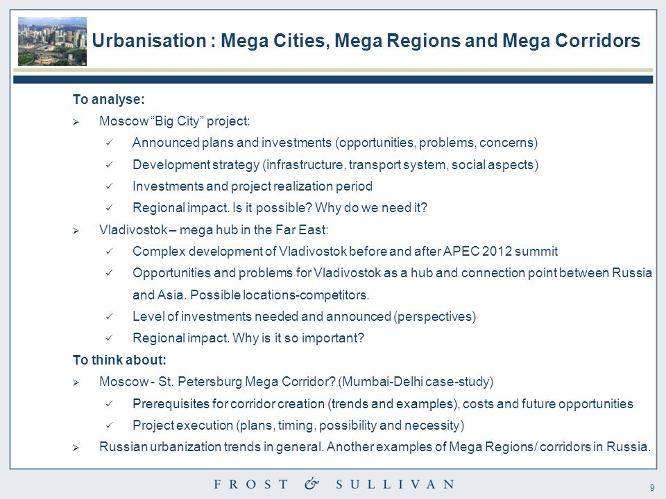 9 Urbanisation : Mega Cities, Mega Regions and Mega Corridors To analyse:  Moscow Big City project: Announced plans and investments (opportunities, problems, concerns) Development strategy (infrastructure, transport system, social aspects) Investments and project realization period Regional impact.