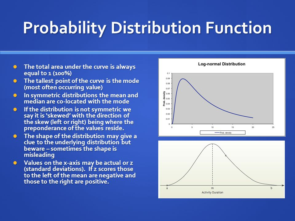 Probability Distribution Function The total area under the curve is always equal to 1 (100%) The total area under the curve is always equal to 1 (100%) The tallest point of the curve is the mode (most often occurring value) The tallest point of the curve is the mode (most often occurring value) In symmetric distributions the mean and median are co-located with the mode In symmetric distributions the mean and median are co-located with the mode If the distribution is not symmetric we say it is 'skewed' with the direction of the skew (left or right) being where the preponderance of the values reside.