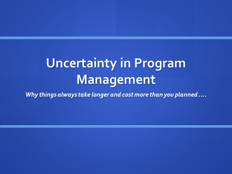 Uncertainty in Program Management Why things always take longer and cost more than you planned ….