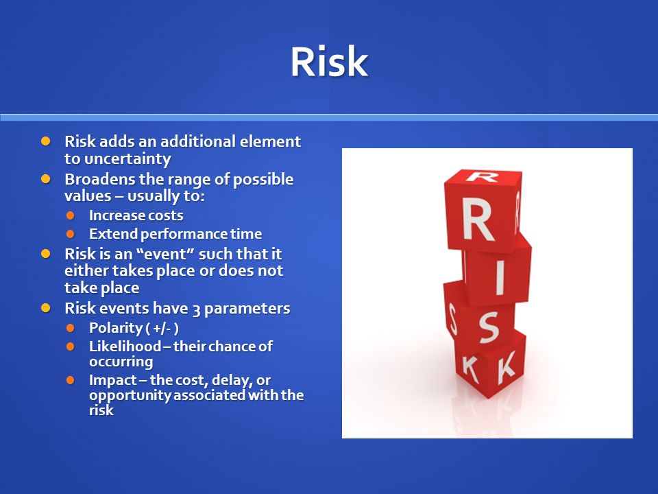 Risk Risk adds an additional element to uncertainty Risk adds an additional element to uncertainty Broadens the range of possible values – usually to: Broadens the range of possible values – usually to: Increase costs Increase costs Extend performance time Extend performance time Risk is an event such that it either takes place or does not take place Risk is an event such that it either takes place or does not take place Risk events have 3 parameters Risk events have 3 parameters Polarity ( +/- ) Polarity ( +/- ) Likelihood – their chance of occurring Likelihood – their chance of occurring Impact – the cost, delay, or opportunity associated with the risk Impact – the cost, delay, or opportunity associated with the risk