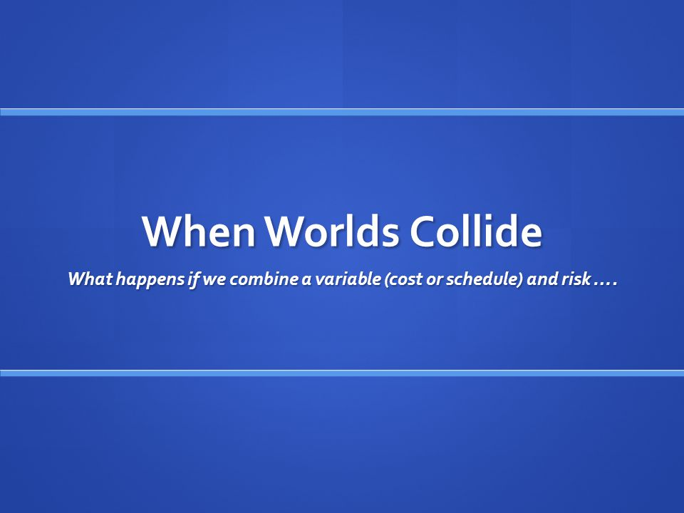 When Worlds Collide What happens if we combine a variable (cost or schedule) and risk ….