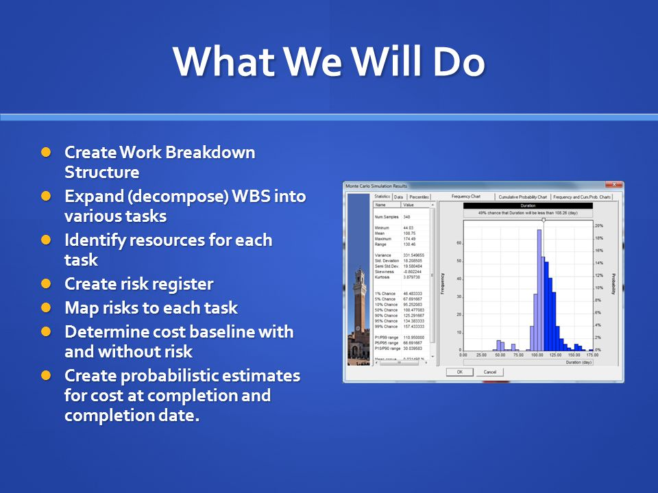 What We Will Do Create Work Breakdown Structure Create Work Breakdown Structure Expand (decompose) WBS into various tasks Expand (decompose) WBS into various tasks Identify resources for each task Identify resources for each task Create risk register Create risk register Map risks to each task Map risks to each task Determine cost baseline with and without risk Determine cost baseline with and without risk Create probabilistic estimates for cost at completion and completion date.