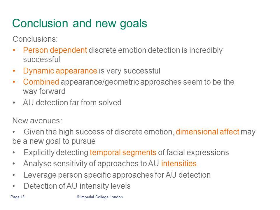Conclusion and new goals Conclusions: Person dependent discrete emotion detection is incredibly successful Dynamic appearance is very successful Combined appearance/geometric approaches seem to be the way forward AU detection far from solved © Imperial College LondonPage 13 New avenues: Given the high success of discrete emotion, dimensional affect may be a new goal to pursue Explicitly detecting temporal segments of facial expressions Analyse sensitivity of approaches to AU intensities.