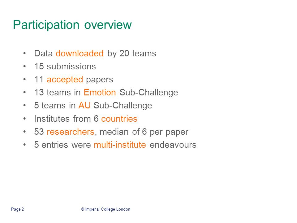 Participation overview Data downloaded by 20 teams 15 submissions 11 accepted papers 13 teams in Emotion Sub-Challenge 5 teams in AU Sub-Challenge Institutes from 6 countries 53 researchers, median of 6 per paper 5 entries were multi-institute endeavours © Imperial College LondonPage 2