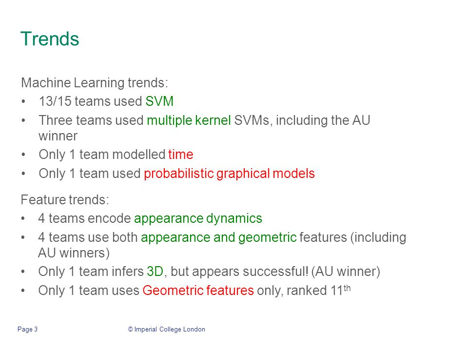 Trends © Imperial College LondonPage 3 Machine Learning trends: 13/15 teams used SVM Three teams used multiple kernel SVMs, including the AU winner Only 1 team modelled time Only 1 team used probabilistic graphical models Feature trends: 4 teams encode appearance dynamics 4 teams use both appearance and geometric features (including AU winners) Only 1 team infers 3D, but appears successful.