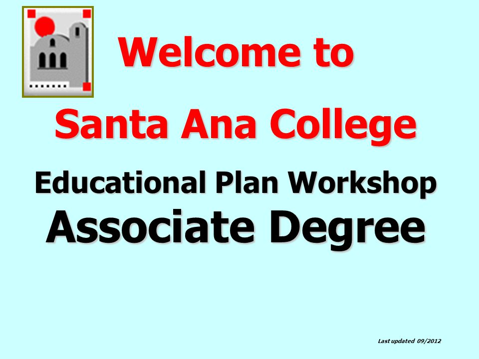 Welcome to Santa Ana College Educational Plan Workshop Associate Degree Last updated 09/2012