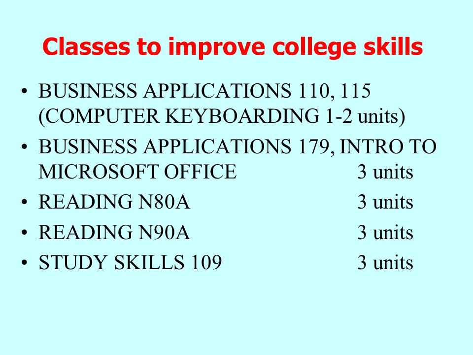 Classes to improve college skills BUSINESS APPLICATIONS 110, 115 (COMPUTER KEYBOARDING 1-2 units) BUSINESS APPLICATIONS 179, INTRO TO MICROSOFT OFFICE 3 units READING N80A 3 units READING N90A 3 units STUDY SKILLS units