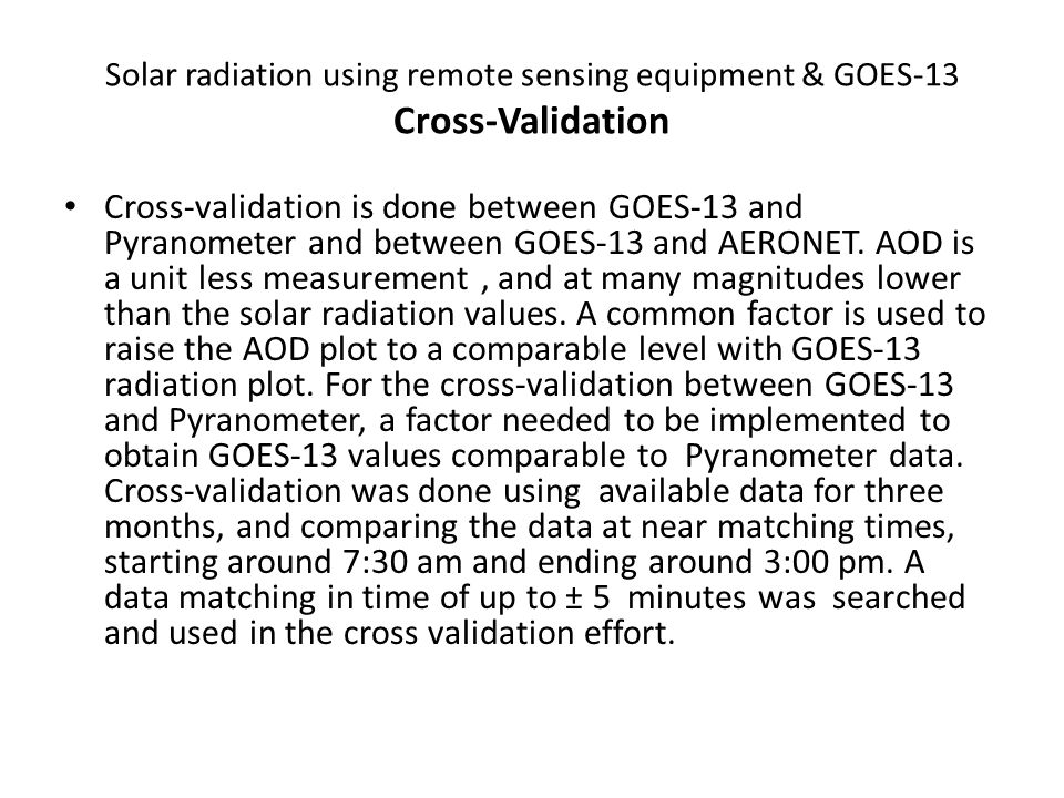 Cross-validation is done between GOES-13 and Pyranometer and between GOES-13 and AERONET.