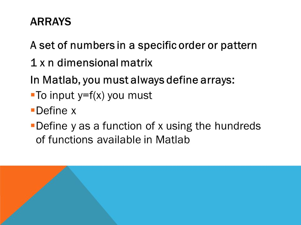ARRAYS A set of numbers in a specific order or pattern 1 x n dimensional matrix In Matlab, you must always define arrays:  To input y=f(x) you must  Define x  Define y as a function of x using the hundreds of functions available in Matlab