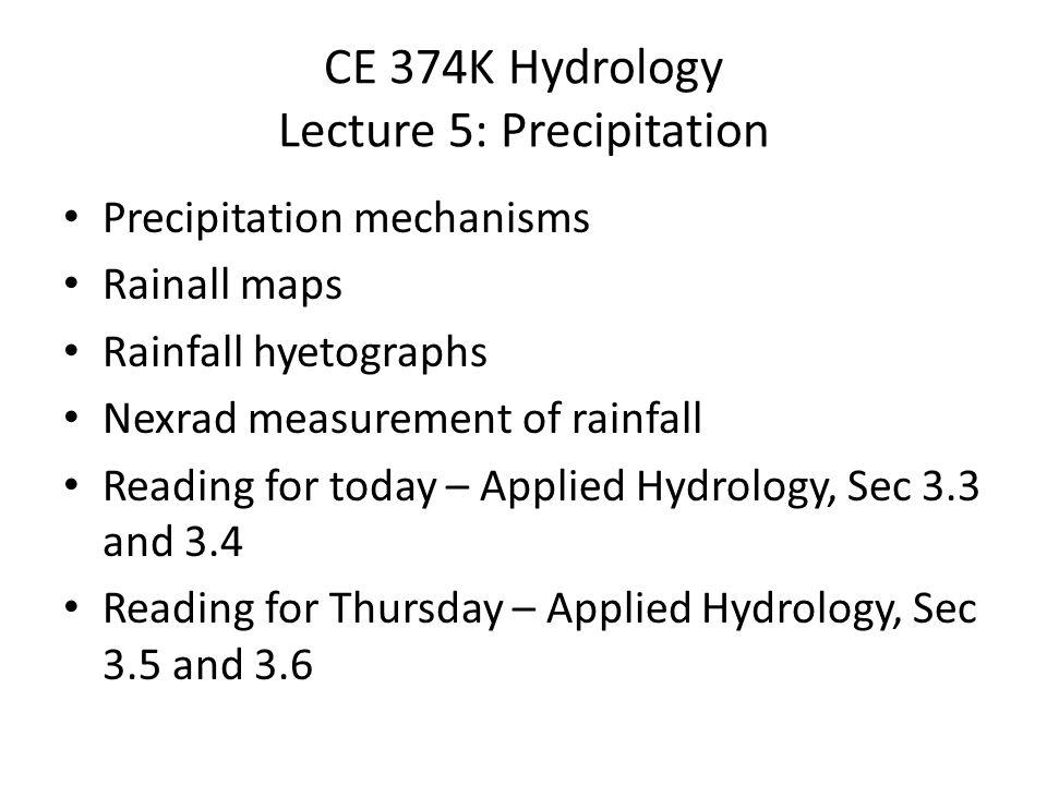 CE 374K Hydrology Lecture 5: Precipitation Precipitation mechanisms Rainall maps Rainfall hyetographs Nexrad measurement of rainfall Reading for today