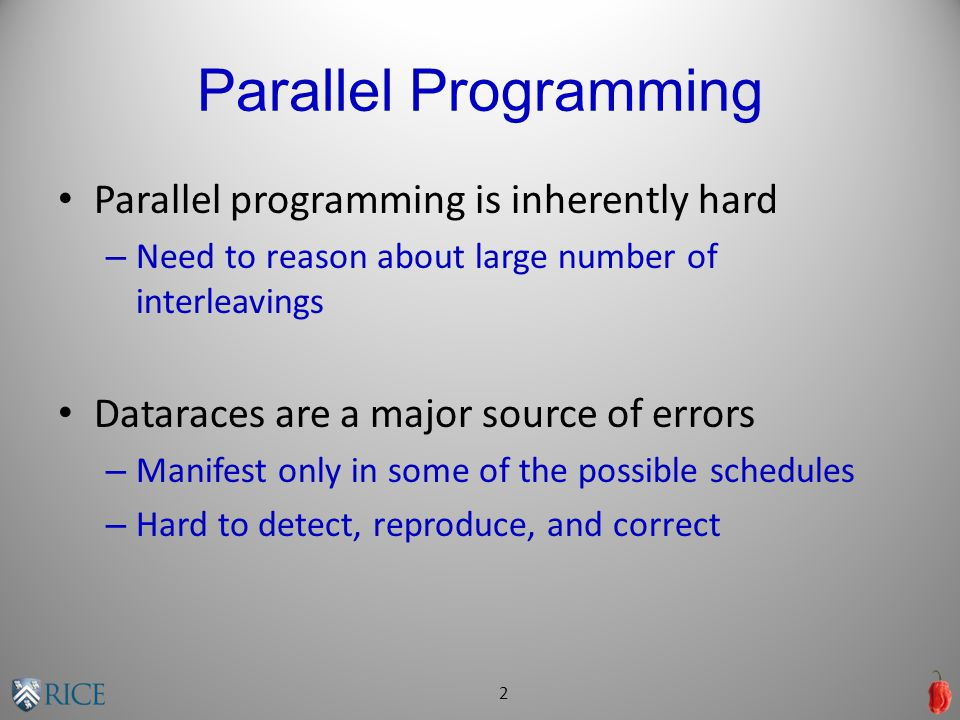 Parallel Programming Parallel programming is inherently hard – Need to reason about large number of interleavings Dataraces are a major source of errors – Manifest only in some of the possible schedules – Hard to detect, reproduce, and correct 2