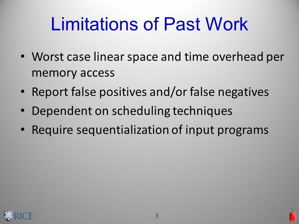 Limitations of Past Work Worst case linear space and time overhead per memory access Report false positives and/or false negatives Dependent on scheduling techniques Require sequentialization of input programs 3