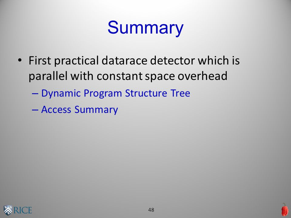 Summary First practical datarace detector which is parallel with constant space overhead – Dynamic Program Structure Tree – Access Summary 48