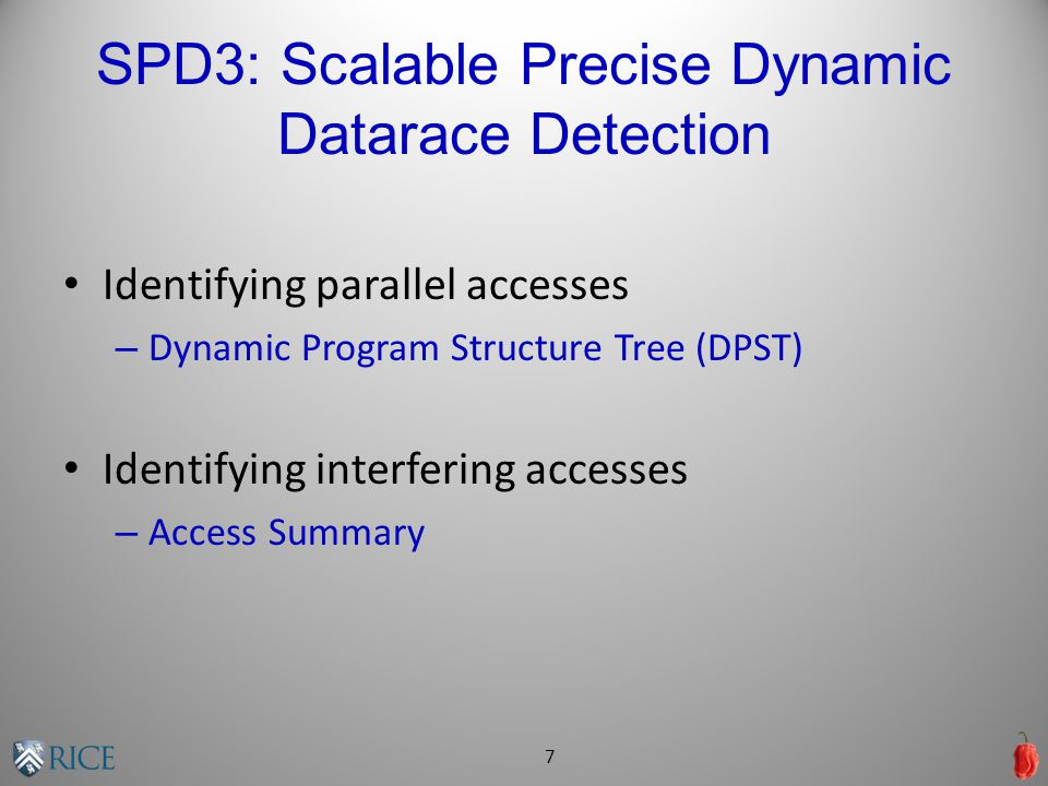 SPD3: Scalable Precise Dynamic Datarace Detection Identifying parallel accesses – Dynamic Program Structure Tree (DPST) Identifying interfering accesses – Access Summary 7