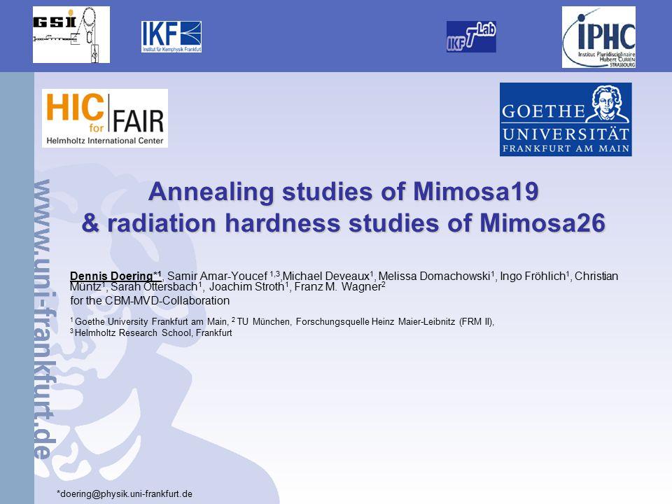 1 Annealing studies of Mimosa19 & radiation hardness studies of Mimosa26 Dennis Doering* 1, Samir Amar-Youcef 1,3,Michael Deveaux 1, Melissa Domachowski 1, Ingo Fröhlich 1, Christian Müntz 1, Sarah Ottersbach 1, Joachim Stroth 1, Franz M.