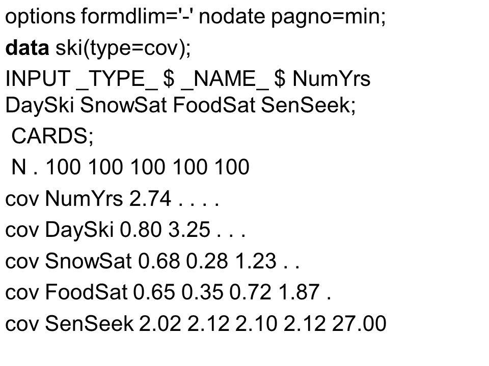 options formdlim= - nodate pagno=min; data ski(type=cov); INPUT _TYPE_ $ _NAME_ $ NumYrs DaySki SnowSat FoodSat SenSeek; CARDS; N.